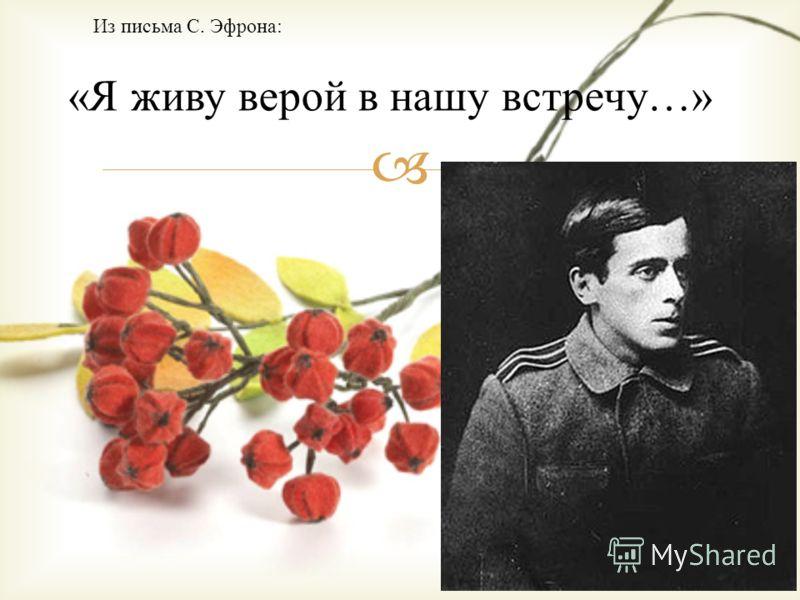Из письма С. Эфрона: «Я живу верой в нашу встречу…»