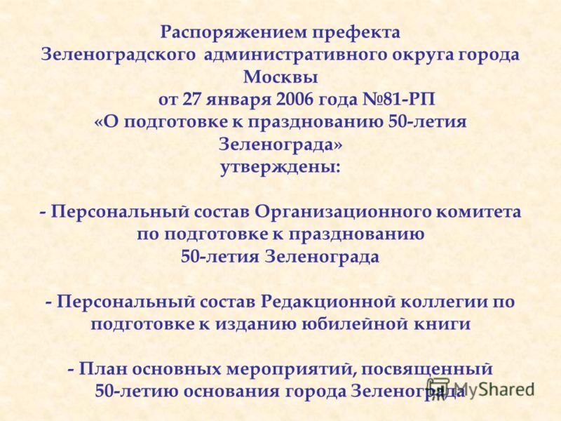 Распоряжением префекта Зеленоградского административного округа города Москвы от 27 января 2006 года 81-РП «О подготовке к празднованию 50-летия Зеленограда» утверждены: - Персональный состав Организационного комитета по подготовке к празднованию 50-