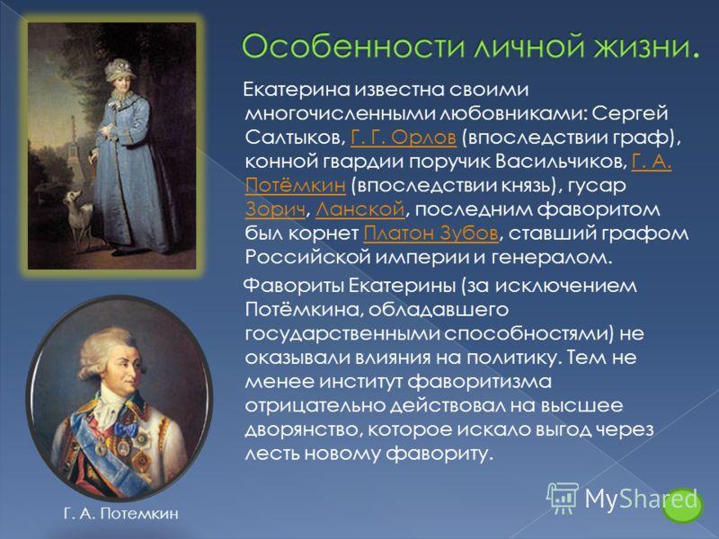 Екатерина известна своими многочисленными любовниками: Сергей Салтыков, Г. Г. Орлов (впоследствии граф), конной гвардии поручик Васильчиков, Г. А. Потёмкин (впоследствии князь), гусар Зорич, Ланской, последним фаворитом был корнет Платон Зубов, ставш