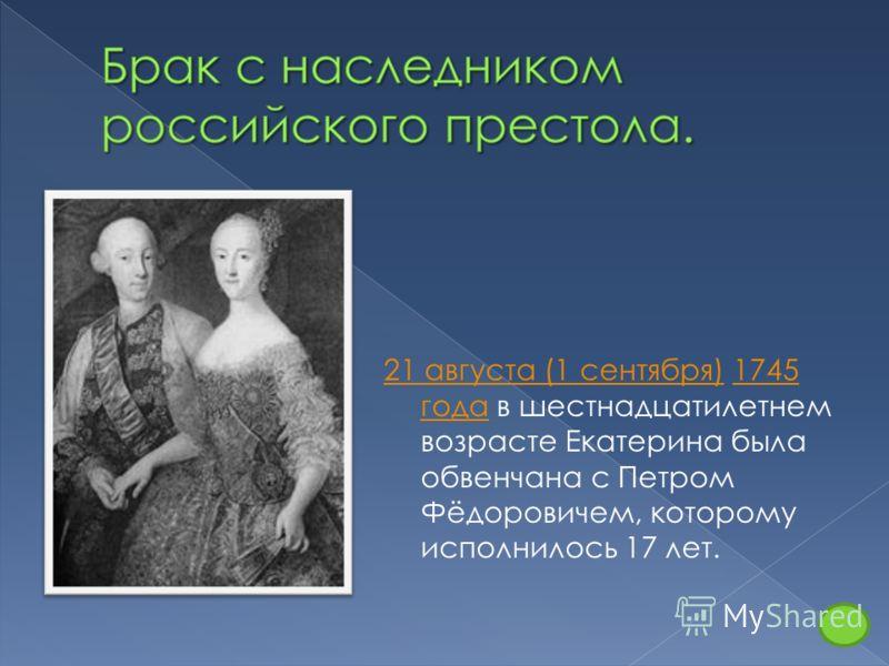 21 августа (1 сентября)21 августа (1 сентября) 1745 года в шестнадцатилетнем возрасте Екатерина была обвенчана с Петром Фёдоровичем, которому исполнилось 17 лет.1745 года