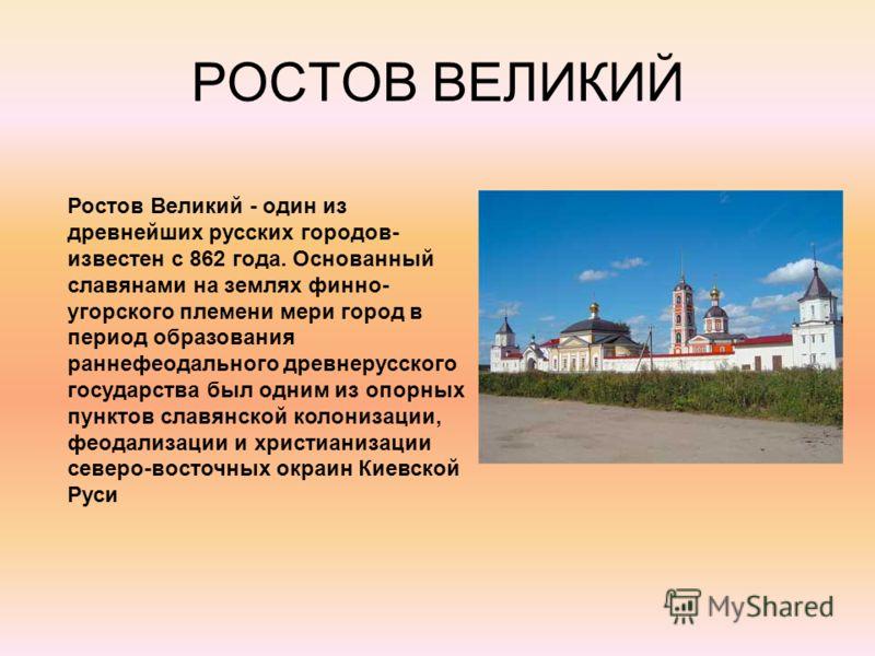 РОСТОВ ВЕЛИКИЙ Ростов Великий - один из древнейших русских городов- известен с 862 года. Основанный славянами на землях финно- угорского племени мери город в период образования раннефеодального древнерусского государства был одним из опорных пунктов