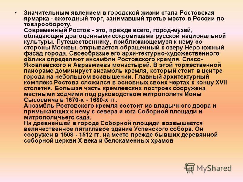 Значительным явлением в городской жизни стала Ростовская ярмарка - ежегодный торг, занимавший третье место в России по товарообороту. Современный Ростов - это, прежде всего, город-музей, обладающий драгоценными сокровищами русской национальной культу