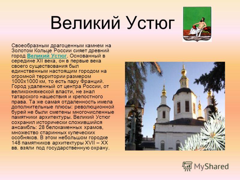 Великий Устюг Своеобразным драгоценным камнем на Золотом Кольце России сияет древний город Великий Устюг. Основанный в середине XII века, он в первые века своего существования был единственным настоящим городом на огромной территории размером 1000х10
