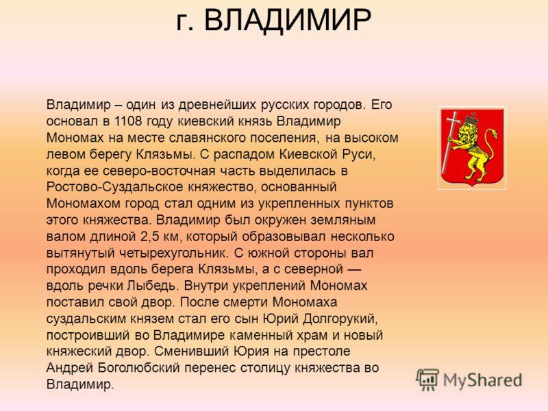 г. ВЛАДИМИР Владимир – один из древнейших русских городов. Его основал в 1108 году киевский князь Владимир Мономах на месте славянского поселения, на высоком левом берегу Клязьмы. С распадом Киевской Руси, когда ее северо-восточная часть выделилась в