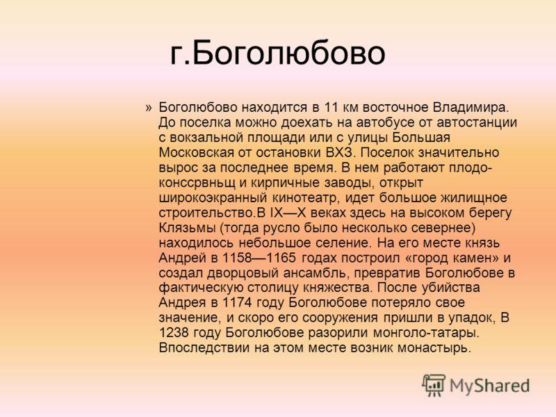 г.Боголюбово »Боголюбово находится в 11 км восточное Владимира. До поселка можно доехать на автобусе от автостанции с вокзальной площади или с улицы Большая Московская от остановки ВХЗ. Поселок значительно вырос за последнее время. В нем работают пло