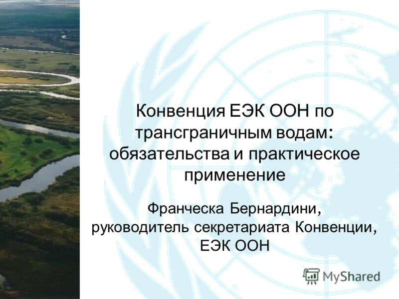 Конвенция ЕЭК ООН по трансграничным водам : обязательства и практическое применение Франческа Бернардини, руководитель секретариата Конвенции, ЕЭК ООН