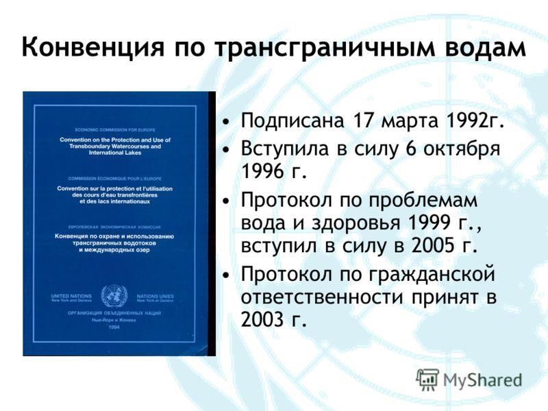 Конвенция по трансграничным водам Подписана 17 марта 1992г. Вступила в силу 6 октября 1996 г. Протокол по проблемам вода и здоровья 1999 г., вступил в силу в 2005 г. Протокол по гражданской ответственности принят в 2003 г.