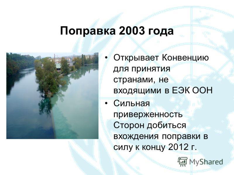 Поправка 2003 года Открывает Конвенцию для принятия странами, не входящими в ЕЭК ООН Сильная приверженность Сторон добиться вхождения поправки в силу к концу 2012 г.