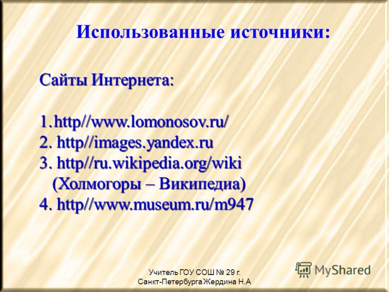 Учитель ГОУ СОШ 29 г. Санкт-Петербурга Жердина Н.А Использованные источники: Сайты Интернета: 1.http//www.lomonosov.ru/ 2. http//images.yandex.ru 3. http//ru.wikipedia.org/wiki (Холмогоры – Википедиа) (Холмогоры – Википедиа) 4. http//www.museum.ru/m9