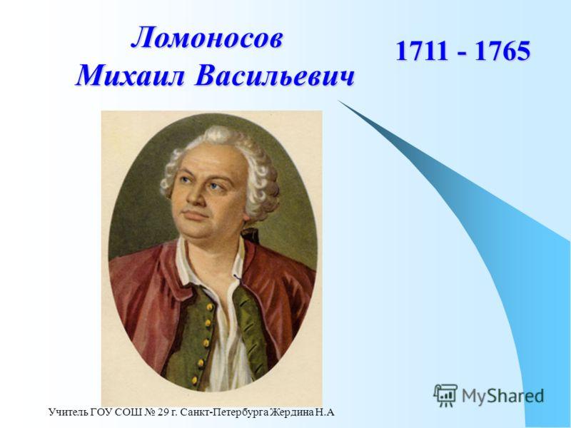 Учитель ГОУ СОШ 29 г. Санкт-Петербурга Жердина Н.А Ломоносов Михаил Васильевич 1711 - 1765