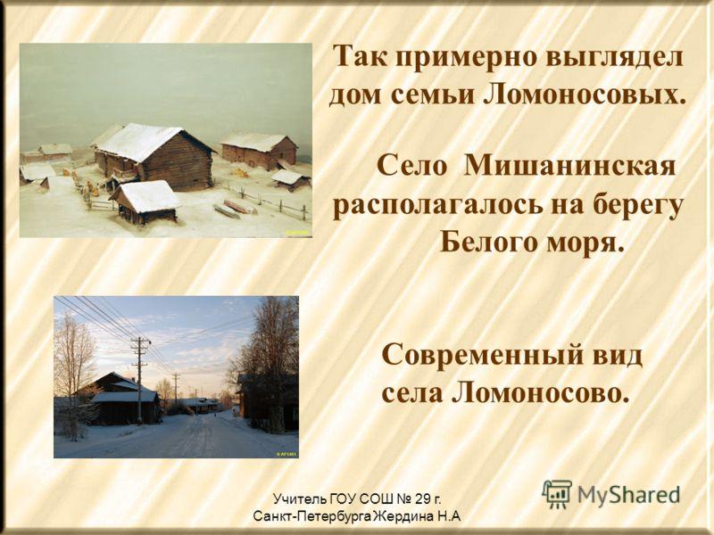 Так примерно выглядел дом семьи Ломоносовых. Село Мишанинская располагалось на берегу Белого моря. Современный вид села Ломоносово.