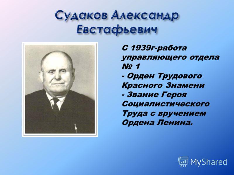 С 1939г-работа управляющего отдела 1 - Орден Трудового Красного Знамени - Звание Героя Социалистического Труда с вручением Ордена Ленина.