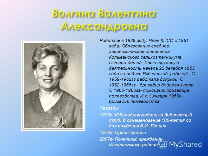 Родилась в 1939 году. Член КПСС с 1961 года. Образование среднее, агрономическое отделение Колыванского сельхозтехникума. Пятеро детей. Свою трудовую деятельность начала 22 декабря 1955 года в посёлке Рябчинский, рабочей. С 1959-1962гг работала доярк