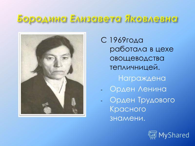 С 1969года работала в цехе овощеводства тепличницей. Награждена - Орден Ленина - Орден Трудового Красного знамени.