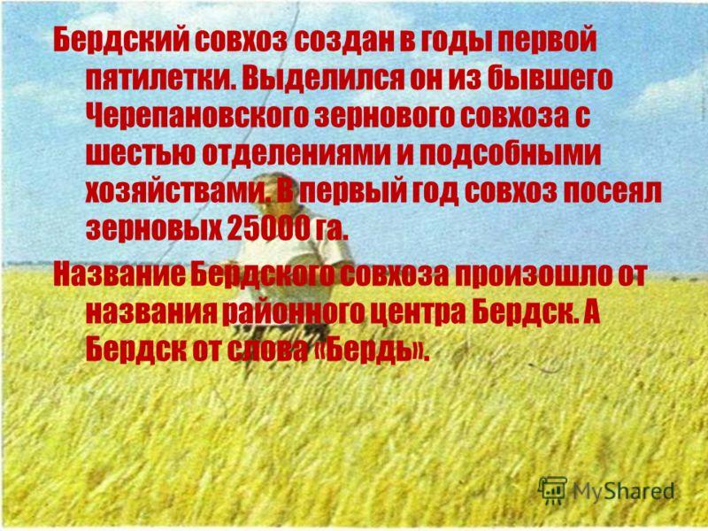 Бердский совхоз создан в годы первой пятилетки. Выделился он из бывшего Черепановского зернового совхоза с шестью отделениями и подсобными хозяйствами. В первый год совхоз посеял зерновых 25000 га. Название Бердского совхоза произошло от названия рай