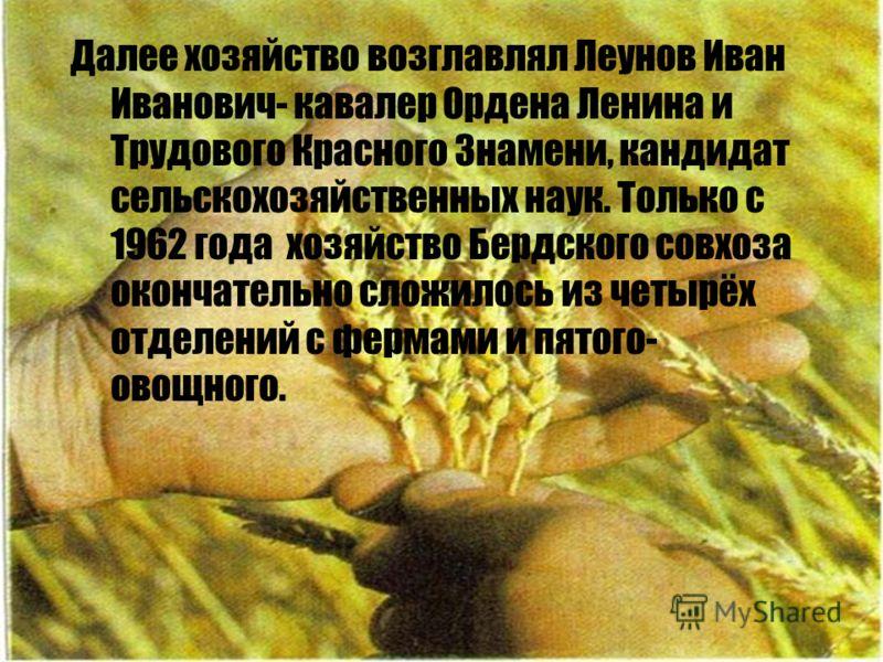 Далее хозяйство возглавлял Леунов Иван Иванович- кавалер Ордена Ленина и Трудового Красного Знамени, кандидат сельскохозяйственных наук. Только с 1962 года хозяйство Бердского совхоза окончательно сложилось из четырёх отделений с фермами и пятого- ов