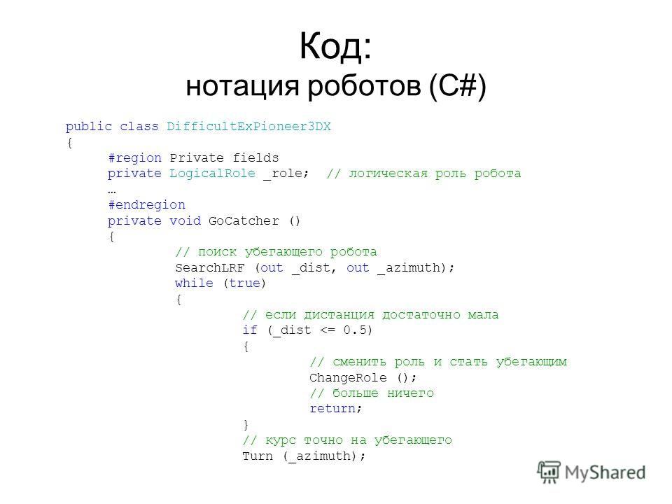 Код: нотация роботов (C#) public class DifficultExPioneer3DX { #region Private fields private LogicalRole _role; // логическая роль робота … #endregion private void GoCatcher () { // поиск убегающего робота SearchLRF (out _dist, out _azimuth); while