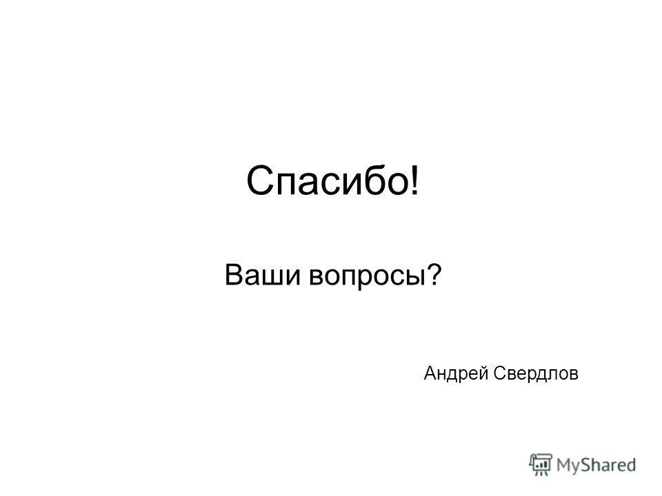 Спасибо! Ваши вопросы? Андрей Свердлов