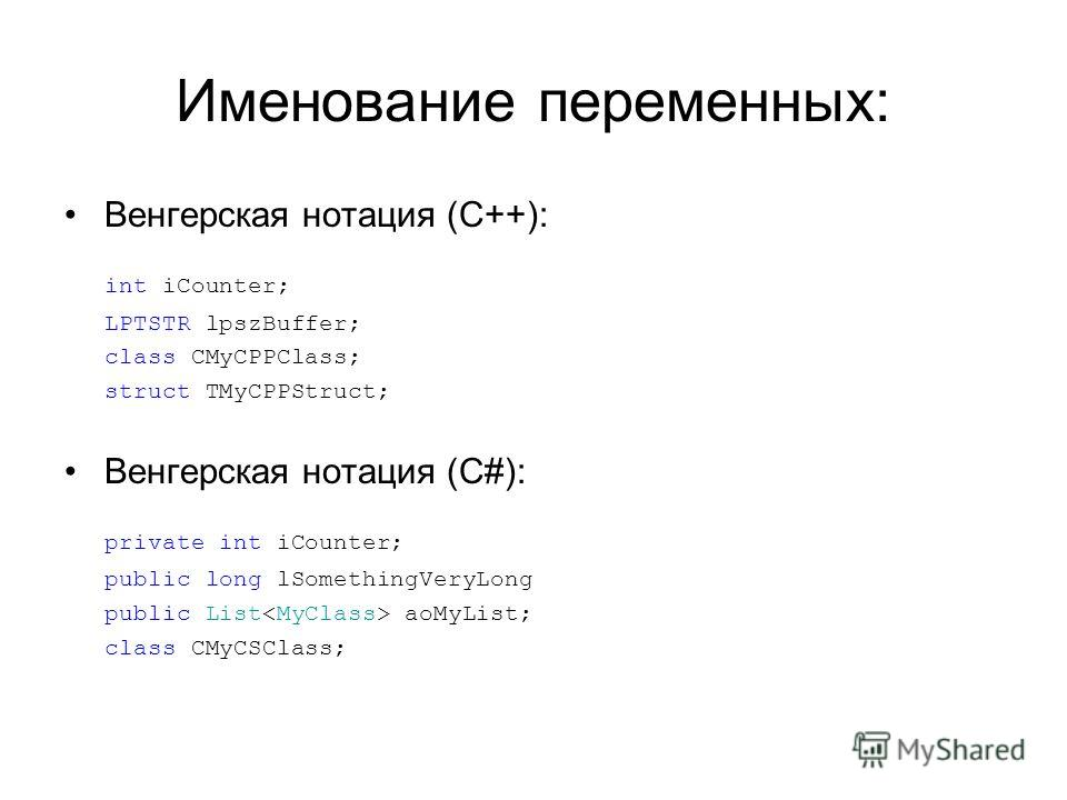 Именование переменных: Венгерская нотация (C++): int iCounter; LPTSTR lpszBuffer; class CMyCPPClass; struct TMyCPPStruct; Венгерская нотация (C#): private int iCounter; public long lSomethingVeryLong public List aoMyList; class CMyCSClass;