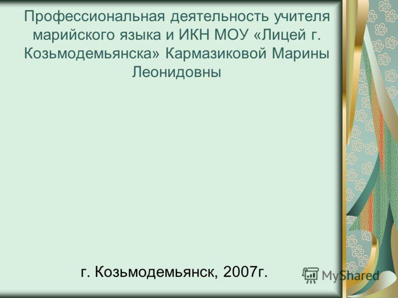 Профессиональная деятельность учителя марийского языка и ИКН МОУ «Лицей г. Козьмодемьянска» Кармазиковой Марины Леонидовны г. Козьмодемьянск, 2007г.