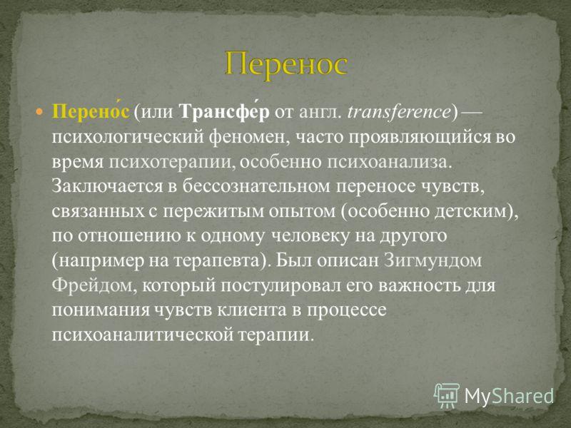 Перено́с (или Трансфе́р от англ. transference) психологический феномен, часто проявляющийся во время психотерапии, особенно психоанализа. Заключается в бессознательном переносе чувств, связанных с пережитым опытом (особенно детским), по отношению к о