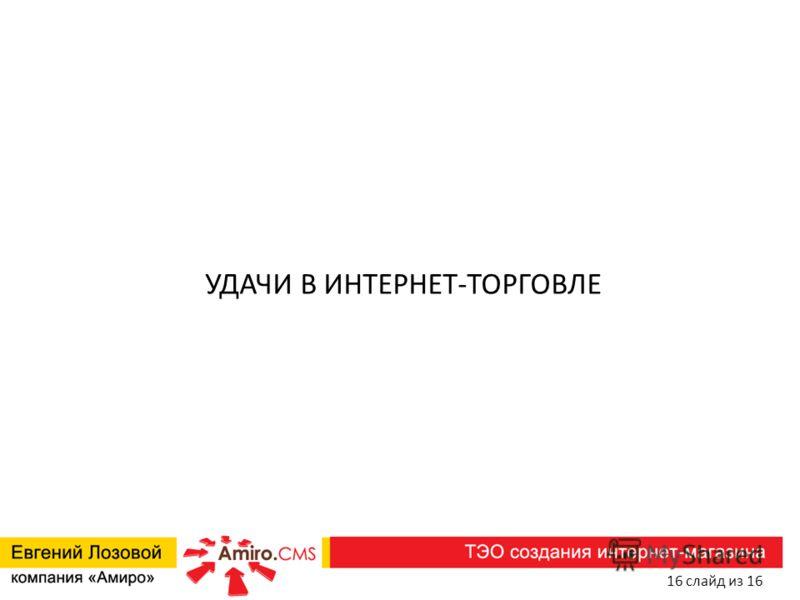 УДАЧИ В ИНТЕРНЕТ-ТОРГОВЛЕ 16 слайд из 16