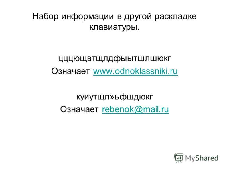 Набор информации в другой раскладке клавиатуры. цццющвтщлдфыытшлшюкг Означает www.odnoklassniki.ruwww.odnoklassniki.ru куиутщл»ьфшдюкг Означает rebenok@mail.rurebenok@mail.ru