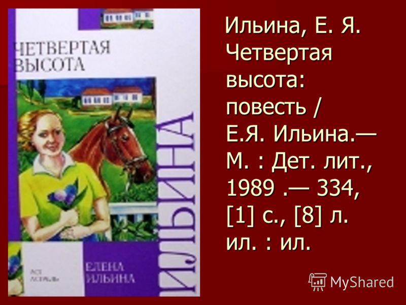 Ильина, Е. Я. Четвертая высота: повесть / Е.Я. Ильина. М. : Дет. лит., 1989. 334, [1] с., [8] л. ил. : ил. Ильина, Е. Я. Четвертая высота: повесть / Е.Я. Ильина. М. : Дет. лит., 1989. 334, [1] с., [8] л. ил. : ил.