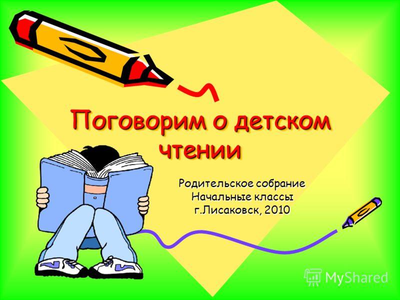 Поговорим о детском чтении Родительское собрание Начальные классы г.Лисаковск, 2010