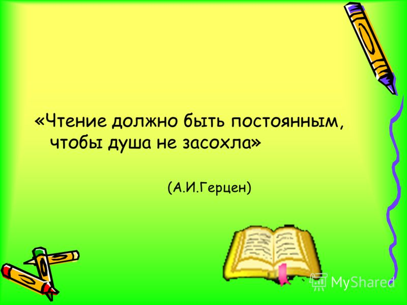 «Чтение должно быть постоянным, чтобы душа не засохла» (А.И.Герцен)