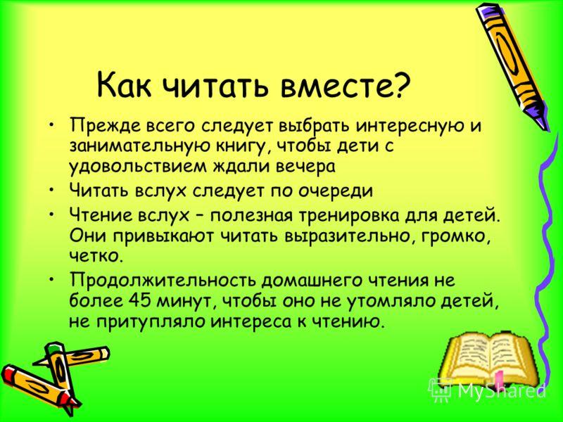 Как читать вместе? Прежде всего следует выбрать интересную и занимательную книгу, чтобы дети с удовольствием ждали вечера Читать вслух следует по очереди Чтение вслух – полезная тренировка для детей. Они привыкают читать выразительно, громко, четко.
