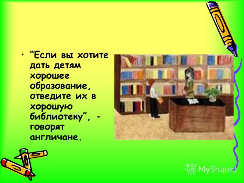 Если вы хотите дать детям хорошее образование, отведите их в хорошую библиотеку, - говорят англичане.