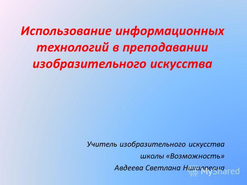 Использование информационных технологий в преподавании изобразительного искусства Учитель изобразительного искусства школы «Возможность» Авдеева Светлана Николаевна