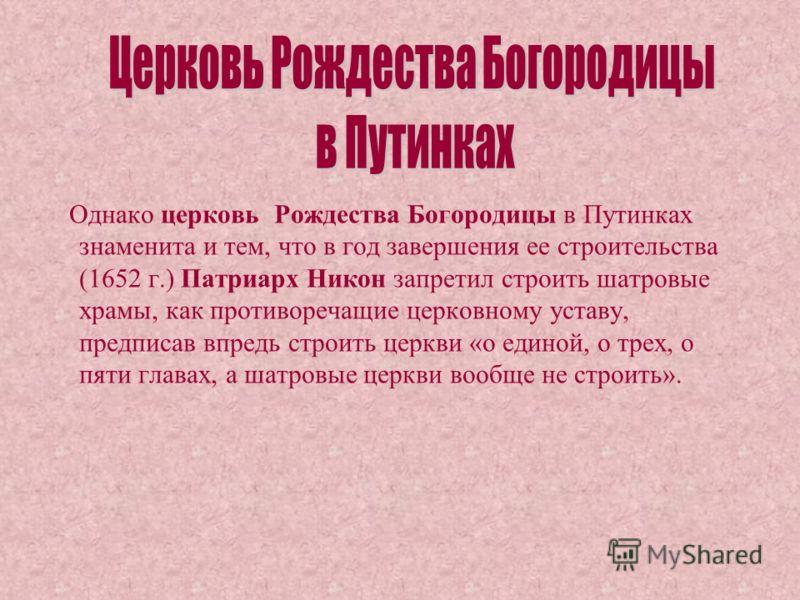 Однако церковь Рождества Богородицы в Путинках знаменита и тем, что в год завершения ее строительства (1652 г.) Патриарх Никон запретил строить шатровые храмы, как противоречащие церковному уставу, предписав впредь строить церкви «о единой, о трех, о