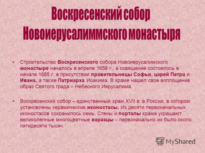 Строительство Воскресенского собора Новоиерусалимского монастыре началось в апреле 1658 г., а освящение состоялось в начале 1685 г. в присутствии правительницы Софьи, царей Петра и Ивана, а также Патриарха Иоакима. В храме нашел свое воплощение образ