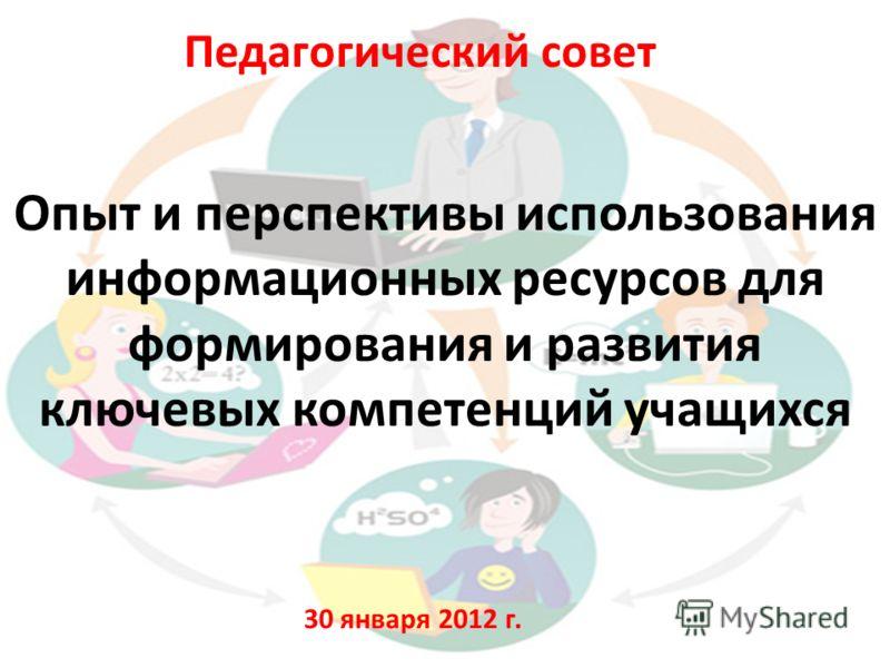 Опыт и перспективы использования информационных ресурсов для формирования и развития ключевых компетенций учащихся Педагогический совет 30 января 2012 г.