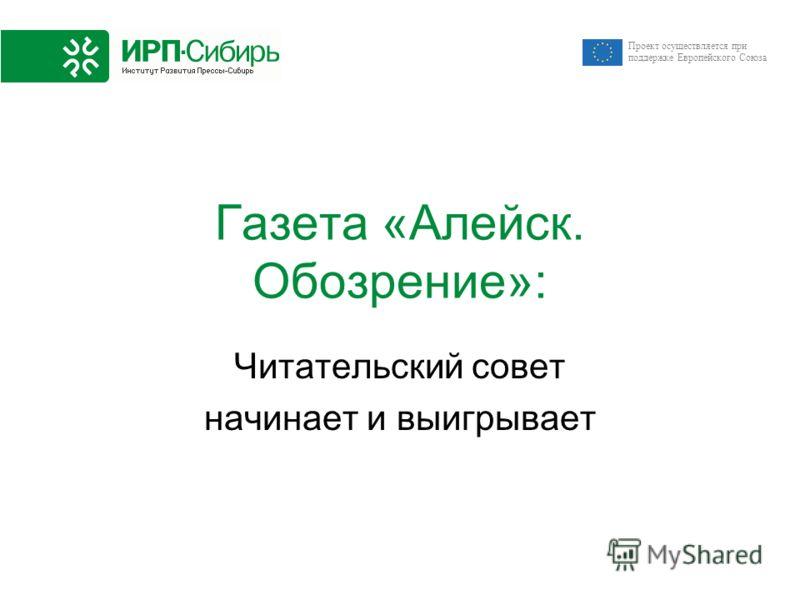 Проект осуществляется при поддержке Европейского Союза Газета «Алейск. Обозрение»: Читательский совет начинает и выигрывает