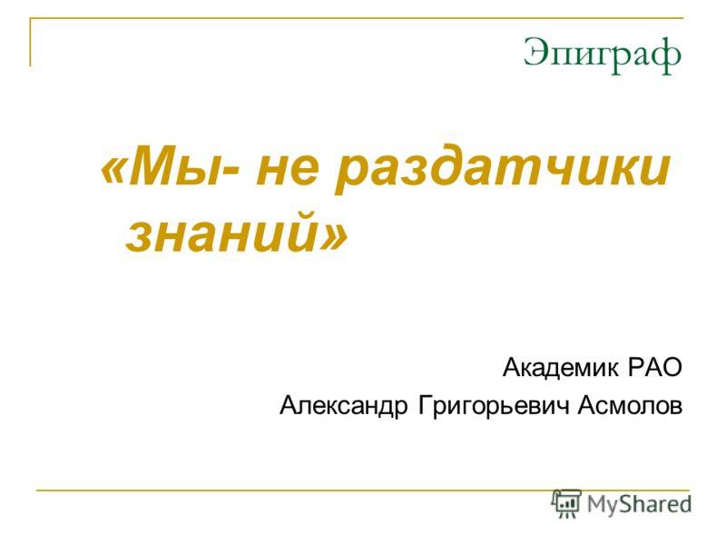 Эпиграф «Мы- не раздатчики знаний» Академик РАО Александр Григорьевич Асмолов