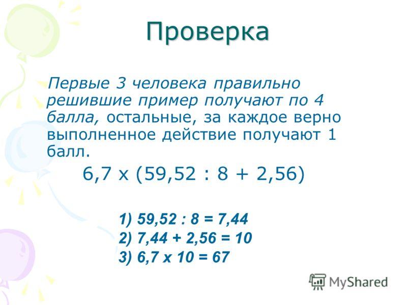 Проверка Первые 3 человека правильно решившие пример получают по 4 балла, остальные, за каждое верно выполненное действие получают 1 балл. 6,7 х (59,52 : 8 + 2,56) 1) 59,52 : 8 = 7,44 2) 7,44 + 2,56 = 10 3) 6,7 х 10 = 67