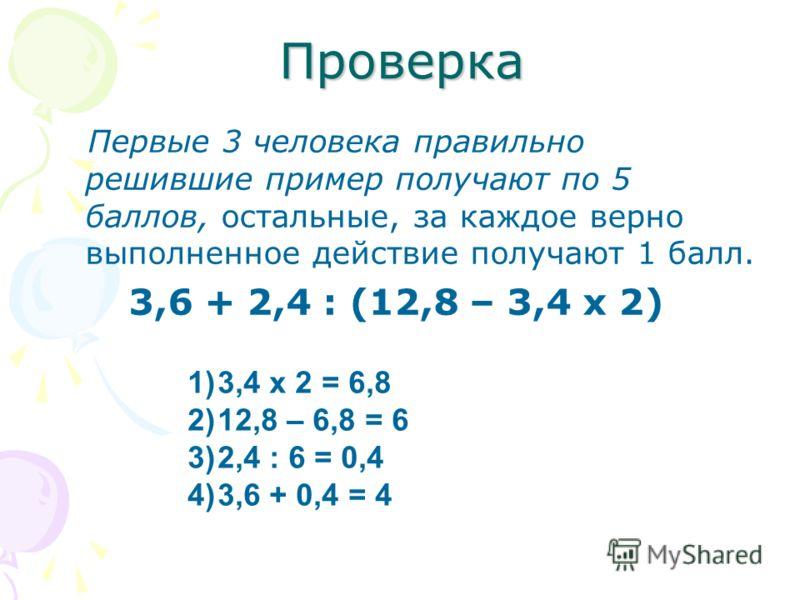 Проверка Первые 3 человека правильно решившие пример получают по 5 баллов, остальные, за каждое верно выполненное действие получают 1 балл. 3,6 + 2,4 : (12,8 – 3,4 х 2) 1)3,4 х 2 = 6,8 2)12,8 – 6,8 = 6 3)2,4 : 6 = 0,4 4)3,6 + 0,4 = 4