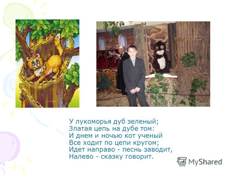 У лукоморья дуб зеленый; Златая цепь на дубе том: И днем и ночью кот ученый Все ходит по цепи кругом; Идет направо - песнь заводит, Налево - сказку говорит.