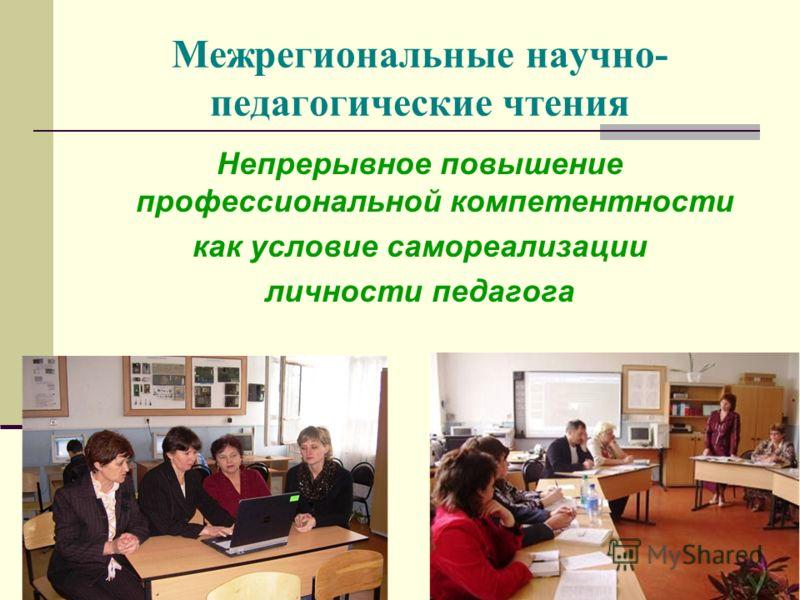 Непрерывное повышение профессиональной компетентности как условие самореализации личности педагога Межрегиональные научно- педагогические чтения