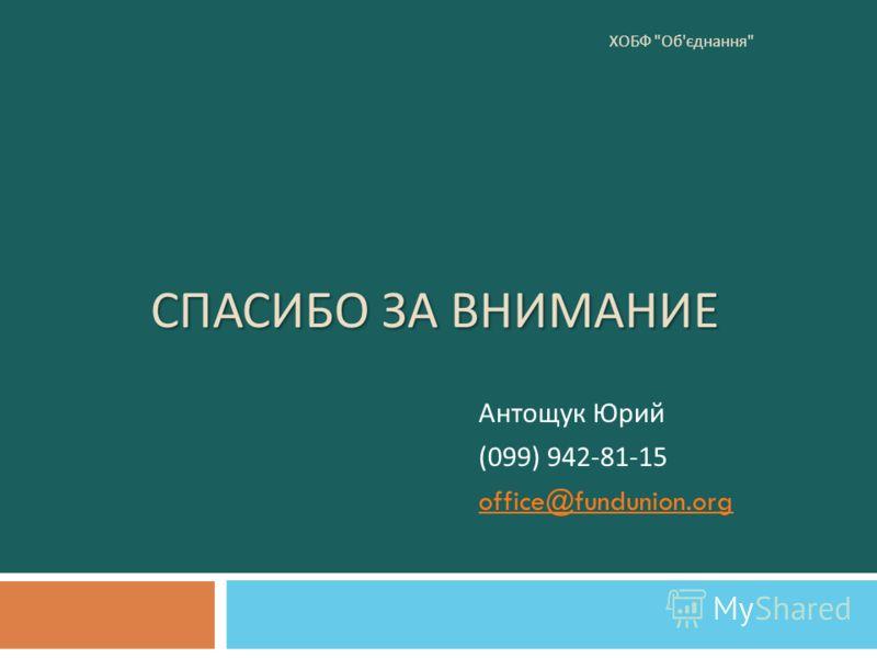 СПАСИБО ЗА ВНИМАНИЕ Антощук Юрий (099) 942-81-15 office@fundunion.org ХОБФ  Об ' єднання