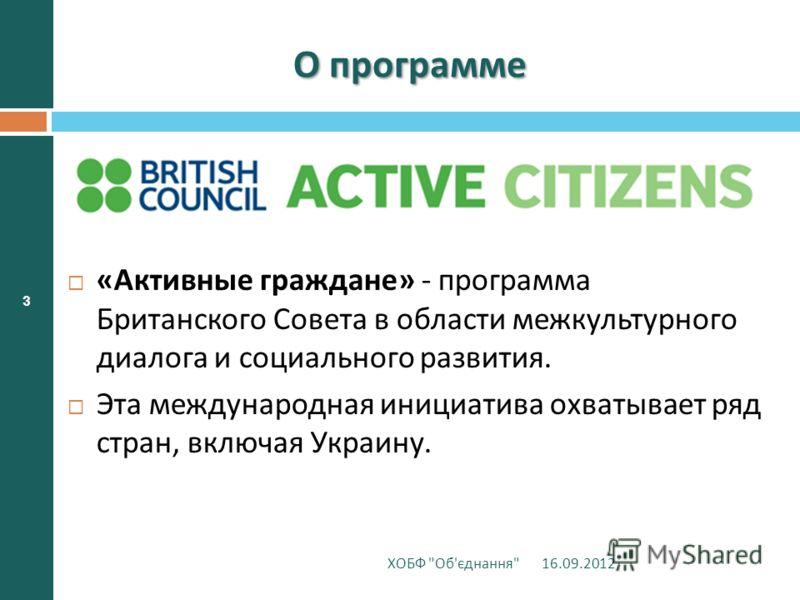 3 О программе « Активные граждане » - программа Британского Совета в области межкультурного диалога и социального развития. Эта международная инициатива охватывает ряд стран, включая Украину. 16.09.2012 ХОБФ  Об ' єднання