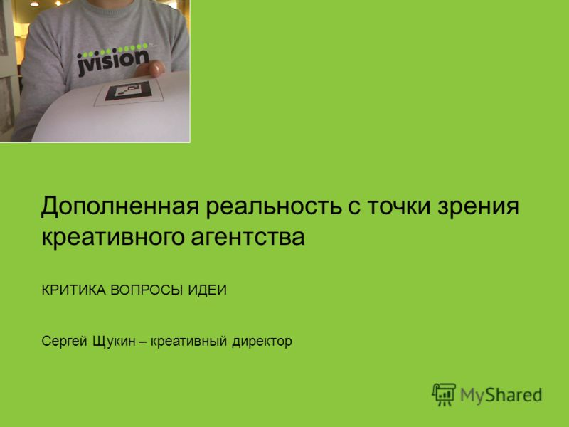 Дополненная реальность с точки зрения креативного агентства КРИТИКА ВОПРОСЫ ИДЕИ Сергей Щукин – креативный директор