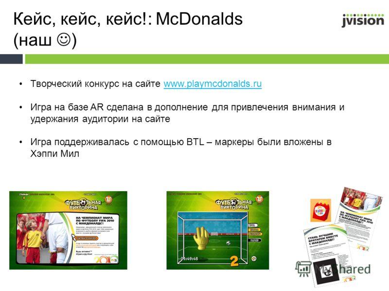 Кейс, кейс, кейс!: McDonalds (наш ) Творческий конкурс на сайте www.playmcdonalds.ruwww.playmcdonalds.ru Игра на базе AR сделана в дополнение для привлечения внимания и удержания аудитории на сайте Игра поддерживалась с помощью BTL – маркеры были вло
