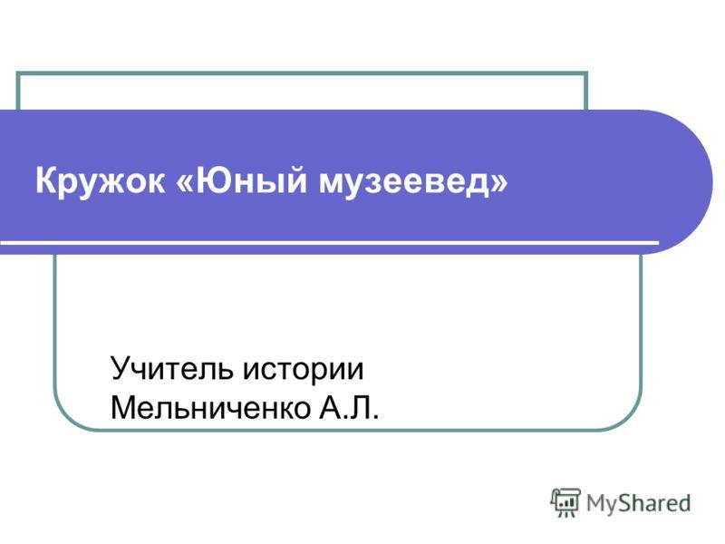 Кружок «Юный музеевед» Учитель истории Мельниченко А.Л.