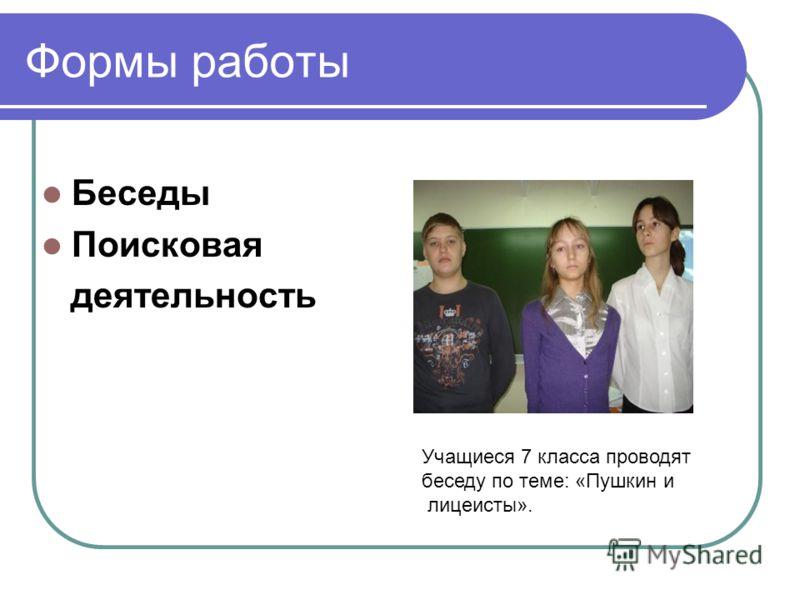 Формы работы Беседы Поисковая деятельность Учащиеся 7 класса проводят беседу по теме: «Пушкин и лицеисты».