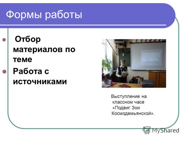 Формы работы Отбор материалов по теме Работа с источниками Выступление на классном часе «Подвиг Зои Космодемьянской».