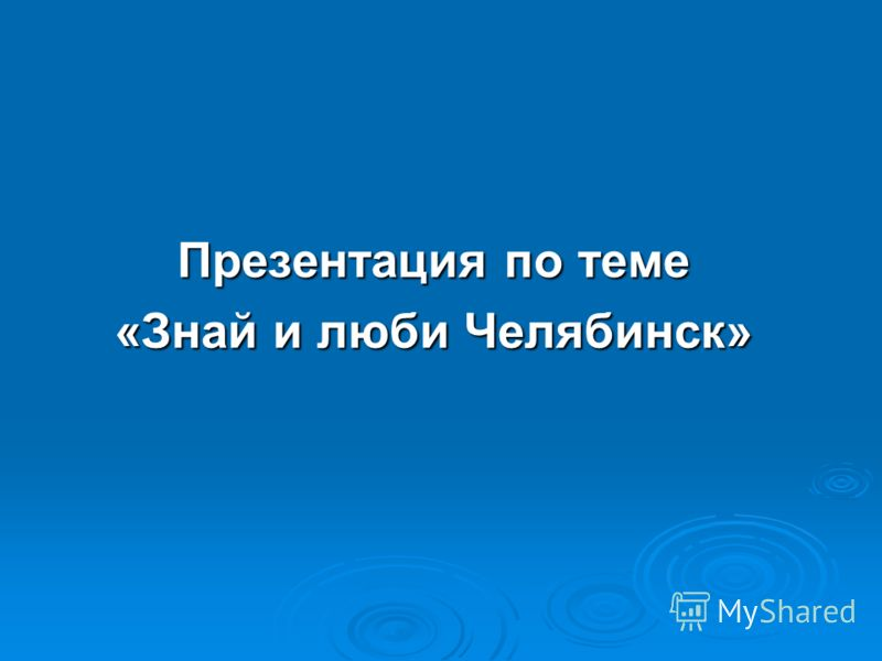 Презентация по теме «Знай и люби Челябинск»